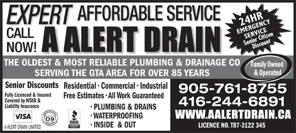 A Alert Drain (416-244-6891) - Display Ad - WATERPROOFING INSIDE  & OUT LICENCE NO. T87-3122 345 A ALERT DRAIN LIMITED AFFORDABLE SERVICE EXPERT CALL NOW! THE OLDEST & MOST RELIABLE PLUMBING & DRAINAGE CO SERVING THE GTA AREA FOR OVER 85 YEARS Senior Discounts Residential   Commercial   Industrial 905-761-8755 Fully Licenced & Insured Free Estimates   All Work Guaranteed Covered by WSIB & 416-244-6891 Liability Insurance PLUMBING & DRAINS