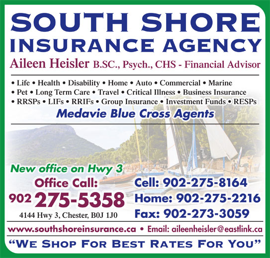 South Shore Insurance Agency (902-275-5358) - Display Ad - SOUTH SHORE Aileen Heisler B.SC., Psych., CHS - Financial Advisor Life   Health   Disability   Home   Auto   Commercial   Marine Pet   Long Term Care   Travel   Critical Illness   Business Insurance RRSPs   LIFs   RRIFs   Group Insurance   Investment Funds   RESPs Medavie Blue Cross Agents New office on Hwy 3 Cell: 902-275-8164 Office Call: Home: 902-275-2216 902 275-5358 4144 Hwy 3, Chester, B0J 1J0 Fax: 902-273-3059 INSURANCE AGENCY www.southshoreinsurance.ca We Shop For Best Rates For You SOUTH SHORE INSURANCE AGENCY Aileen Heisler B.SC., Psych., CHS - Financial Advisor Life   Health   Disability   Home   Auto   Commercial   Marine Pet   Long Term Care   Travel   Critical Illness   Business Insurance RRSPs   LIFs   RRIFs   Group Insurance   Investment Funds   RESPs Medavie Blue Cross Agents New office on Hwy 3 Cell: 902-275-8164 Office Call: Home: 902-275-2216 902 275-5358 4144 Hwy 3, Chester, B0J 1J0 Fax: 902-273-3059 www.southshoreinsurance.ca We Shop For Best Rates For You
