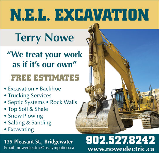 N.E.L. Excavation (902-527-8242) - Display Ad - N.E.L. EXCAVATION Terry Nowewe We treat your workwork as if it s our own wn FREE ESTIMATESATES Excavation   Backhoe Trucking Services Top Soil & Shale Snow Plowing Salting & Sanding Excavating 135 Pleasant St., Bridgewaterwater 902.527.8242902.527.8242 www.noweelectric.cawww.noweelectric.ca N.E.L. EXCAVATION Terry Nowewe We treat your workwork as if it s our own wn FREE ESTIMATESATES Excavation   Backhoe Trucking Services Septic Systems   Rock WallsWalls Top Soil & Shale Snow Plowing Salting & Sanding Excavating 135 Pleasant St., Bridgewaterwater 902.527.8242902.527.8242 www.noweelectric.cawww.noweelectric.ca Septic Systems   Rock WallsWalls N.E.L. EXCAVATION Terry Nowewe We treat your workwork as if it s our own wn FREE ESTIMATESATES Excavation   Backhoe Trucking Services Septic Systems   Rock WallsWalls Top Soil & Shale Snow Plowing Salting & Sanding Excavating 135 Pleasant St., Bridgewaterwater 902.527.8242902.527.8242 www.noweelectric.cawww.noweelectric.ca N.E.L. EXCAVATION Terry Nowewe We treat your workwork as if it s our own wn FREE ESTIMATESATES Excavation   Backhoe Trucking Services Septic Systems   Rock WallsWalls Top Soil & Shale Snow Plowing Salting & Sanding Excavating 135 Pleasant St., Bridgewaterwater 902.527.8242902.527.8242 www.noweelectric.cawww.noweelectric.ca