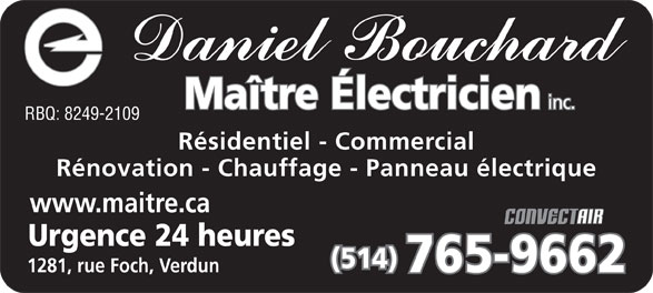 Bouchard Daniel Maître Electricien Inc (514-765-9662) - Annonce illustrée======= - Résidentiel - Commercial Rénovation - Chauffage - Panneau électrique www.maitre.ca Urgence 24 heures (514) 765-9662 1281, rue Foch, Verdun Maître Électricien inc. RBQ: 8249-2109