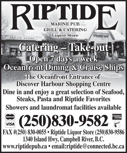 Riptide Marine Pub Grill & Catering (250-830-0044) - Annonce illustrée======= - MARINE PUB GRILL & CATERING Liquor Store Catering - Take-outCatering - Take-out Open 7 days a weekOpen 7 days a week Oceanfront Dining & Cruise Ships Discover Harbour Shopping Centre Dine in and enjoy a great selection of Seafood, Steaks, Pasta and Riptide Favorites Showers and laundromat facilities available (250)830-9582 FAX #(250) 830-0055   Riptide Liquor Store (250)830-9586 1340 Island Hwy, Campbell River, B.C.
