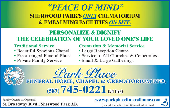 Park Place Funeral Home Chapel & Crematorium Ltd (780-417-8000) - Display Ad - PEACE OF MIND SHERWOOD PARK S ONLY CREMATORIUM & EMBALMING FACILITIES ON SITE. PERSONALIZE & DIGNIFY THE CELEBRATION OF YOUR LOVED ONE S LIFE Traditional Service Cremation & Memorial Service Beautiful Spacious Chapel Large Reception Centre Pre-arranged Funeral Plans Service to All Churches & Cemeteries Private Family Service Small & Large Gatherings FUNERAL HOME, CHAPEL & CREMATORIUM LTD. (587) 745-0221 (24 hrs) Family Owned & Operated www.parkplacefuneralhome.com 51 Broadway Blvd., Sherwood Park AB. (East of Ramada Hotel & South of Costco)