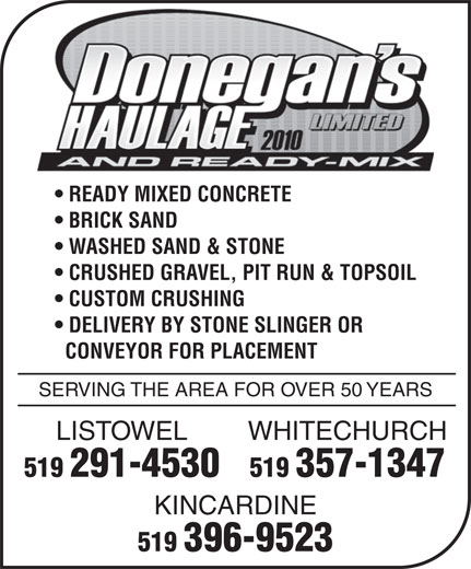 Donegan's Haulage Limited & Ready-Mix (519-396-9523) - Display Ad - READY MIXED CONCRETE BRICK SAND WASHED SAND & STONE CRUSHED GRAVEL, PIT RUN & TOPSOIL CUSTOM CRUSHING DELIVERY BY STONE SLINGER OR CONVEYOR FOR PLACEMENT SERVING THE AREA FOR OVER 50 YEARS WHITECHURCHLISTOWEL 519 357-1347519 291-4530 KINCARDINE 519 396-9523