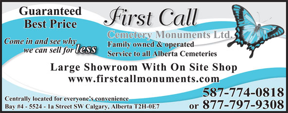 First Call Cemetery Monuments (403-723-0800) - Display Ad - Guaranteed First Call Best Price Cemetery Monuments Ltd. Come in and see whyy Family owned & operated less we can sell forr Service to all Alberta Cemeteries Large Showroom With On Site Shop www.firstcallmonuments.com Centrally located for everyone s convenience Bay #4 - 5524 - 1a Street SW Calgary, Alberta T2H-0E7 or 877-797-9308 587-774-0818 Guaranteed First Call Best Price Cemetery Monuments Ltd. Come in and see whyy Family owned & operated less we can sell forr Service to all Alberta Cemeteries Large Showroom With On Site Shop www.firstcallmonuments.com Centrally located for everyone s convenience Bay #4 - 5524 - 1a Street SW Calgary, Alberta T2H-0E7 or 877-797-9308 587-774-0818