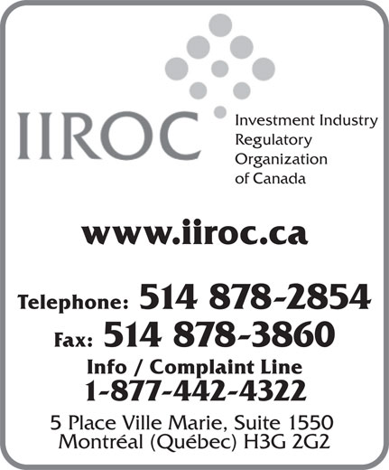 Investment Industry Regulatory Organization of Canada (514-878-2854) - Display Ad - 1-877-442-4322 5 Place Ville Marie, Suite 1550 Montréal (Québec) H3G 2G2 Investment Industry Regulatory Organization of Canada www.iiroc.ca Telephone: 514 878-2854 Fax: 514 878-3860 Info / Complaint Line