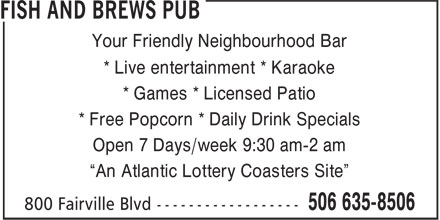 "Fish And Brews Pub (506-635-8506) - Annonce illustrée======= - Your Friendly Neighbourhood Bar * Live entertainment * Karaoke * Games * Licensed Patio * Free Popcorn * Daily Drink Specials Open 7 Days/week 9:30 am-2 am ""An Atlantic Lottery Coasters Site"""