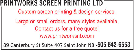 Printworks Screen Printing Ltd (506-642-6563) - Display Ad - Custom screen printing & design services. Contact us for a free quote! www.printworksnb.com Large or small orders, many styles available.