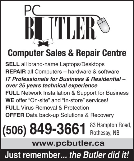 PC Butler (506-849-3661) - Display Ad - Virus Removal & Protection OFFER Data back-up Solutions & Recovery 83 Hampton Road, (506) 849-3661 Rothesay, NB www.pcbutler.ca FULL Just remember ... the Butler did it! Computer Sales & Repair Centre SELL all brand-name Laptops/Desktops REPAIR all Computers - hardware & software IT Professionals for Business & Residential - over 25 years technical experience FULL Network Installation & Support for Business WE offer  On-site  and  In-store  services!