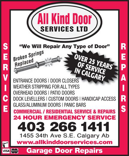 All Kind Door Services Ltd (403-266-1411) - Annonce illustrée======= - HANDICAP ACCESS GLASS/ALUMINUM DOORS PANIC BARS COMMERCIAL / RESIDENTIAL SERVICE & REPAIRS 24 HOUR EMERGENCY SERVICE 403 266 1411 www.allkinddoorservices.com Garage Door Repairs DOOR CLOSERS WEATHER STRIPPING FOR ALL TYPES OVERHEAD DOORS PATIO DOORS DOCK LEVELLERS CUSTOM DOORS ENTRANCE DOORS All Kind Door SERVICES LTD We Will Repair Any Type of Door air Any Type of Door Brken rings OVER 25 YEARS Replaced IN CALGARYOF SERVICE