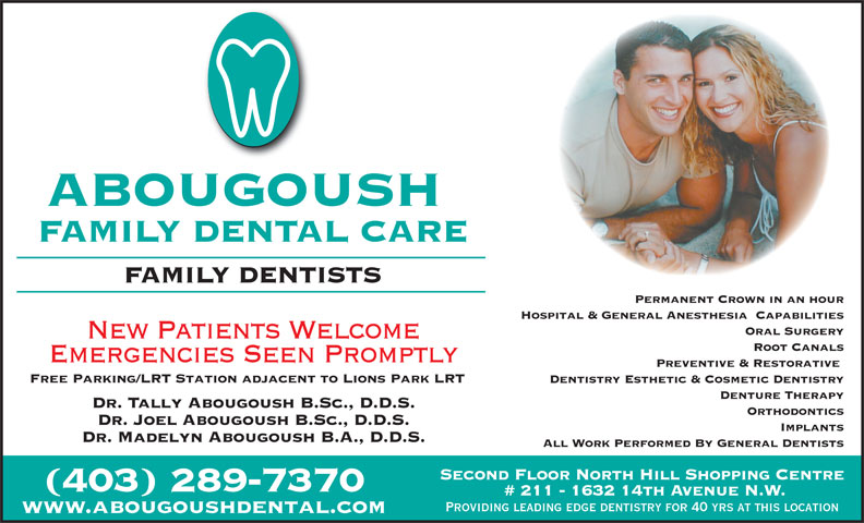 Abougoush Family Dental Care (403-289-7370) - Display Ad - FAMILY DENTAL CARE ABOUGOUSH FAMILY DENTISTS Permanent Crown in an hour Hospital & General Anesthesia  Capabilities Oral Surgery New Patients Welcome Root Canals Preventive & Restorative Free Parking/LRT Station adjacent to Lions Park LRT Dentistry Esthetic & Cosmetic Dentistry Denture Therapy Dr. Tally Abougoush B.Sc., D.D.S. Orthodontics Dr. Joel Abougoush B.Sc., D.D.S. Implants Dr. Madelyn Abougoush B.A., D.D.S. All Work Performed By General Dentists Second Floor North Hill Shopping Centre (403) 289-7370 # 211 - 1632 14th Avenue N.W. Providing leading edge dentistry for 40 yrs at this location www.abougoushdental.com Emergencies Seen Promptly