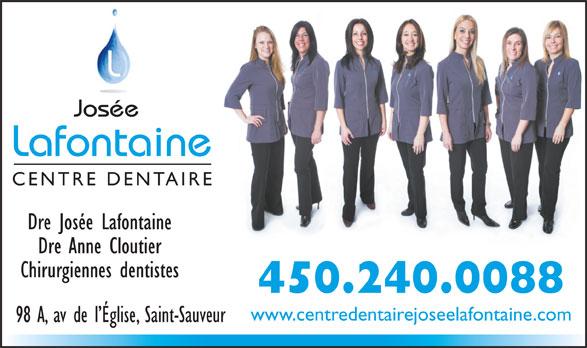Centre Dentaire Josée Lafontaine (450-240-0088) - Annonce illustrée======= - Josée Lafontaine CENTRE DENTAIRE Dre Josée Lafontaine Dre Anne Cloutier Chirurgiennes dentistes 450.240.0088 www.centredentairejoseelafontaine.com 98 A, av de l Église, Saint-Sauveur