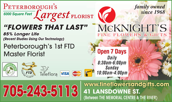 McKnight's Flowers Plants Gifts (705-749-1530) - Display Ad - family owned (Recent Studies Using Our Technology) Peterborough s 1st FTD Open 7 Days Master Florist Daily 8:30am-6:00pm Sunday 10:00am-4:00pm www.fineflowersandgifts.com 41 LANSDOWNE ST.41 LANSDOWNE ST. 705-243-5113 (Between THE MEMORIAL CENTRE & THE RIVER) 6000 Square Feet since 1968 FLORIST FLOWERS THAT LAST 85% Longer Life