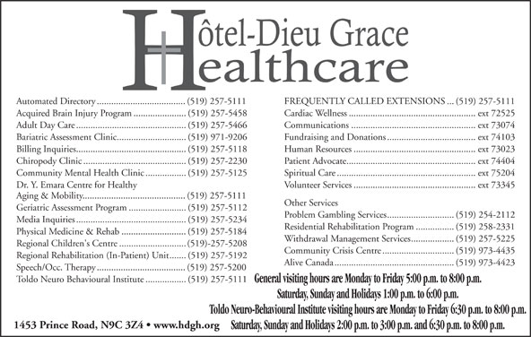 Hotel-Dieu Grace Healthcare (519-973-4400) - Display Ad - Bariatric Assessment Clinic.............................(519) 971-9206 Fundraising and Donations.....................................ext 74103 Billing Inquiries..............................................(519) 257-5118 Human Resources...................................................ext 73023 Chiropody Clinic...........................................(519) 257-2230 Patient Advocate......................................................ext 74404 Community Mental Health Clinic.................(519) 257-5125 Spiritual Care..........................................................ext 75204 Dr. Y. Emara Centre for Healthy Volunteer Services...................................................ext 73345 Aging & Mobility...........................................(519) 257-5111 Other Services Geriatric Assessment Program........................(519) 257-5112 Problem Gambling Services............................(519) 254-2112 Media Inquiries..............................................(519) 257-5234 Residential Rehabilitation Program................(519) 258-2331 Physical Medicine & Rehab...........................(519) 257-5184 Withdrawal Management Services..................(519) 257-5225 Regional Children's Centre............................(519)-257-5208 Community Crisis Centre..............................(519) 973-4435 Regional Rehabilitation (In-Patient) Unit.......(519) 257-5192 Alive Canada..................................................(519) 973-4423 Speech/Occ. Therapy.....................................(519) 257-5200 Toldo Neuro Behavioural Institute.................(519) 257-5111 General visiting hours are Monday to Friday 5:00 p.m. to 8:00 p.m. Automated Directory.....................................(519) 257-5111 FREQUENTLY CALLED EXTENSIONS...(519) 257-5111 Acquired Brain Injury Program......................(519) 257-5458 Cardiac Wellness.....................................................ext 72525 Adult Day Care..............................................(519) 257-5466 Communications....................................................ext 73074 Toldo Neuro-Behavioural Institute visiting hours are Monday to Friday 6:30 p.m. to 8:00 p.m. 1453 Prince Road, N9C 3Z4   www.hdgh.org Saturday, Sunday and Holidays 2:00 p.m. to 3:00 p.m. and 6:30 p.m. to 8:00 p.m. Saturday, Sunday and Holidays 1:00 p.m. to 6:00 p.m.