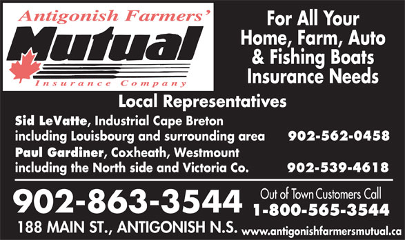 Antigonish Farmers' Mutual Insurance Co (902-863-3544) - Display Ad - Home, Farm, Auto & Fishing Boats Insurance Needs Sid LeVatte , Industrial Cape Breton including Louisbourg and surrounding area 902-562-0458 Paul Gardiner , Coxheath, Westmount including the North side and Victoria Co. 902-539-4618 www.antigonishfarmersmutual.ca For All Your