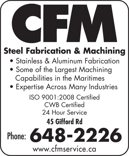 CFM (506-799-0032) - Annonce illustrée======= - Steel Fabrication & Machining Stainless & Aluminum Fabrication Some of the Largest Machining Capabilities in the Maritimes Expertise Across Many Industries ISO 9001:2008 Certified CWB Certified 24 Hour Service 45 Gifford Rd Phone: 648-2226 www.cfmservice.ca
