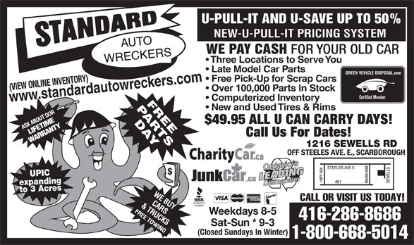 Standard Auto Wreckers (416-286-8686) - Annonce illustrée======= - Call Us For Dates! 1216 SEWELLS RD OFF STEELES AVE. E., SCARBOROUGH UPIC expandingto 3 Acres CALL OR VISIT US TODAY! Weekdays 8-5 416-286-8686 Sat-Sun * 9-3 (Closed Sundays In Winter) 1-800-668-5014 U-PULL-IT AND U-SAVE UP TO 50% NEW-U-PULL-IT PRICING SYSTEM WE PAY CASH FOR YOUR OLD CAR Three Locations to Serve You Late Model Car Parts GREEN VEHICLE DISPOSAL.com Free Pick-Up for Scrap Cars wreckers.com (VIEW ONLINE INVENTORY) w.standardauto Over 100,000 Parts In Stock Certified Member ww Computerized Inventory New and Used Tires & Rims $49.95 ALL U CAN CARRY DAYS!