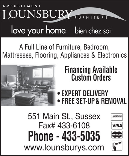 Lounsbury Furniture (506-433-5035) - Annonce illustrée======= - 551 Main St., Sussex Fax# 433-6108 Phone - 433-5035 www.lounsburys.com love your home bien chez soi A Full Line of Furniture, Bedroom, Mattresses, Flooring, Appliances & Electronics Financing Available Custom Orders EXPERT DELIVERY FREE SET-UP & REMOVAL