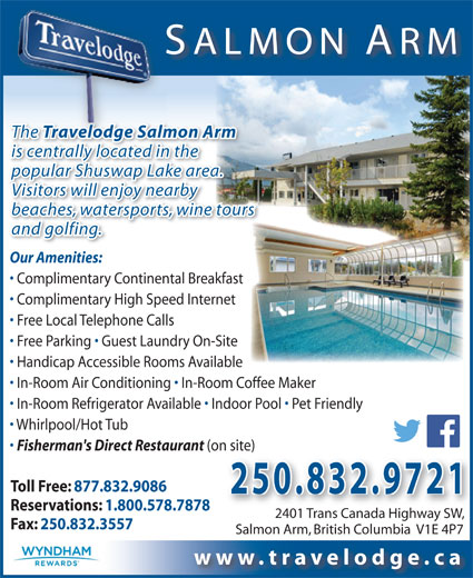 Travelodge Salmon Arm (250-832-9721) - Annonce illustrée======= - The odge SalmoTravel is centrally located in the popular Shuswap Lake area. SALMON ARM The Travelodge Salmon Arm Visitors will enjoy nearby and golfing. Our Amenities: Complimentary Continental Breakfast Complimentary High Speed Internet Free Local Telephone Calls Free Parking   Guest Laundry On-Site Handicap Accessible Rooms Available In-Room Air Conditioning   In-Room Coffee Maker beaches, watersports, wine tours In-Room Refrigerator Available   Indoor Pool   Pet Friendly Whirlpool/Hot Tub Fisherman's Direct Restaurant (on site)n site) Toll Free: 877.832.9086 250.832.9721 Reservations: 1.800.578.7878 2401 Trans Canada Highway SW, 2401 Trans Canada Highway SW, Fax: 250.832.3557 Salmon Arm, British Columbia  V1E 4P7 www.travelodge.ca