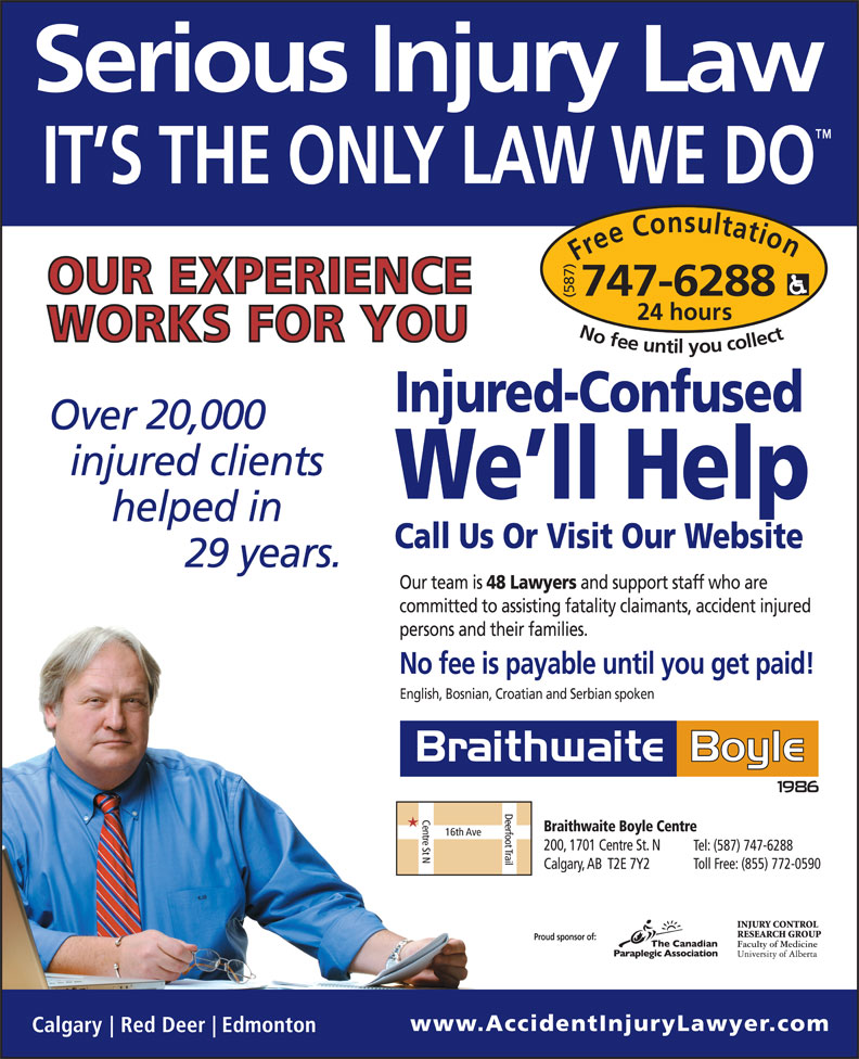 Braithwaite Boyle Accident Injury Law (403-230-8088) - Display Ad - (587) hours Free Consultation24 (587) Free Consultation24 No fee untilyou collect747-6288 Injured-Confused 20,000 We ll Help Call Us Or Visit Our Website 29 Our team is 48 Lawyers and support staff who are committed to assisting fatality claimants, accident injured persons and their families. No fee is payable until you get paid! English, Bosnian, Croatian and Serbian spoken Proud sponsor of: hours No fee untilyou collect747-6288 Injured-Confused 20,000 We ll Help Call Us Or Visit Our Website 29 Our team is 48 Lawyers and support staff who are committed to assisting fatality claimants, accident injured persons and their families. No fee is payable until you get paid! English, Bosnian, Croatian and Serbian spoken Proud sponsor of: