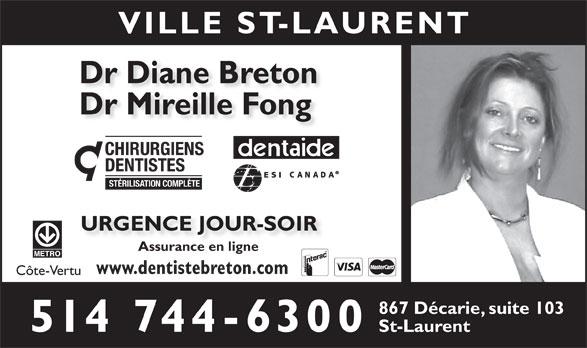 Breton Diane Dr (514-744-6300) - Annonce illustrée======= - Dr Diane Breton Dr Mireille Fong CHIRURGIENS DENTISTES STÉRILISATION COMPLÈTE URGENCE JOUR-SOIR Assurance en ligne www.dentistebreton.com Côte-Vertu 867 Décarie, suite 103 514 744-6300 St-Laurent VILLE ST-LAURENT