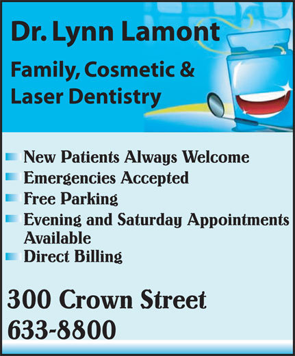 Lamont Lynn Dr (506-633-8800) - Display Ad - Dr. Lynn Lamont Family, Cosmetic & Laser Dentistry New Patients Always Welcome Emergencies Accepted Free Parking Evening and Saturday Appointments Available Direct Billing 300 Crown Street 633-8800