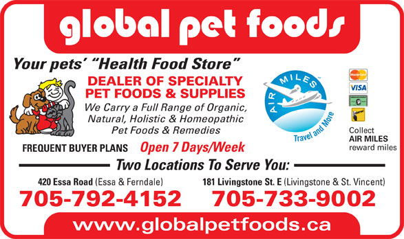 Global Pet Foods (705-792-4152) - Display Ad - Your pets   Health Food Store DEALER OF SPECIALTY PET FOODS & SUPPLIES We Carry a Full Range of Organic, Natural, Holistic & Homeopathic Collect Pet Foods & Remedies AIR MILES reward miles FREQUENT BUYER PLANS Open 7 Days/Week Two Locations To Serve You: 181 Livingstone St. E (Livingstone & St. Vincent) 420 Essa Road (Essa & Ferndale) 705-733-9002705-792-4152 www.globalpetfoods.ca