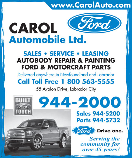 Carol Automobile Ltd (709-944-2000) - Display Ad - community for Automobile Ltd. SALES   SERVICE   LEASING AUTOBODY REPAIR & PAINTING FORD & MOTORCRAFT PARTS Delivered anywhere in Newfoundland and Labrador Call Toll Free 1 800 563-5555 55 Avalon Drive, Labrador City 944-2000 Sales 944-5200 Parts 944-5732 Drive one. Serving the www.CarolAuto.com CAROL over 45 years!