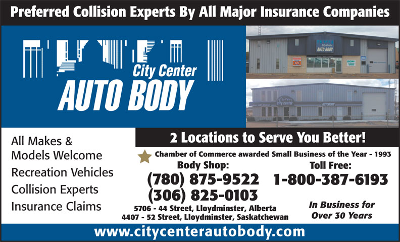 City Center Autobody (780-875-9522) - Display Ad - Models Welcome Body Shop: Toll Free: Recreation Vehicles (780) 875-9522 1-800-387-6193 Collision Experts (306) 825-0103 In Business for Insurance Claims 5706 - 44 Street, Lloydminster, Alberta Over 30 Years 4407 - 52 Street, Lloydminster, Saskatchewan www.citycenterautobody.com Chamber of Commerce awarded Small Business of the Year - 1993 2 Locations to Serve You Better! All Makes & Preferred Collision Experts By All Major Insurance Companies