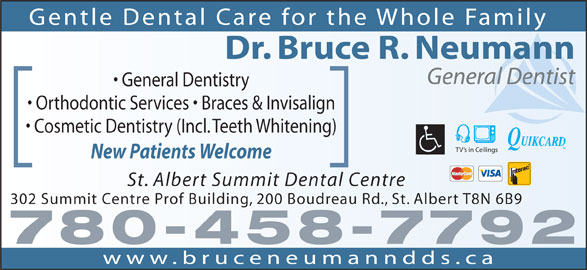 St Albert Summit Dental Centre (780-458-7792) - Annonce illustrée======= - Gentle Dental Care for the Whole Family Dr. Bruce R. Neumann General Dentist General Dentistry Orthodontic Services   Braces & Invisalign Cosmetic Dentistry (Incl. Teeth Whitening) TV s in Ceilings New Patients Welcome St. Albert Summit Dental Centre 302 Summit Centre Prof Building, 200 Boudreau Rd., St. Albert T8N 6B9 780-458-7792 www.bruceneumanndds.ca