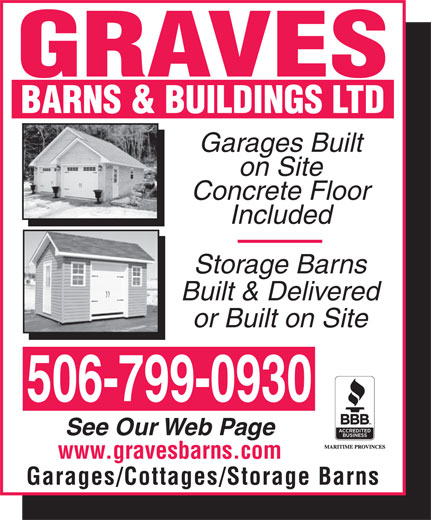 Graves Barns & Buildings Ltd (506-693-8550) - Annonce illustrée======= - Garages Built on Site Concrete Floor Included Storage Barns Built & Delivered or Built on Site 506-799-0930 See Our Web Page www.gravesbarns.com Garages/Cottages/Storage Barns