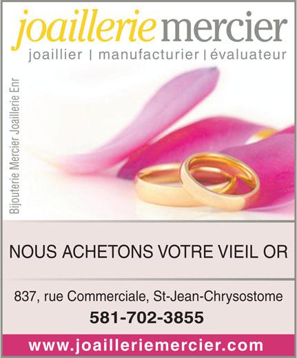 Bijouterie Mercier Joaillerie Enr (418-834-1977) - Annonce illustrée======= - joaillerie joaillier   manufacturier  évaluateur Bijouterie Mercier Joaillerie Enr NOUS ACHETONS VOTRE VIEIL OR 837, rue Commerciale, St-Jean-Chrysostome 581-702-3855 www.joailleriemercier.com mercier