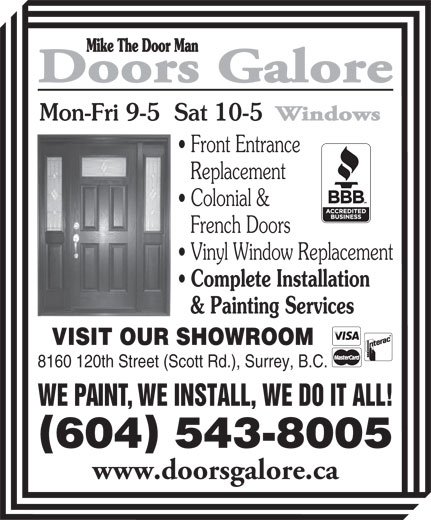 Doors Galore (604-543-8005) - Annonce illustrée======= - Replacement Colonial & French Doors Vinyl Window Replacement Complete Installation & Painting Services VISIT OUR SHOWROOM 8160 120th Street (Scott Rd.), Surrey, B.C. WE PAINT, WE INSTALL, WE DO IT ALL! 604 543-8005 www.doorsgalore.ca Mon-Fri 9-5  Sat 10-5 Front Entrance