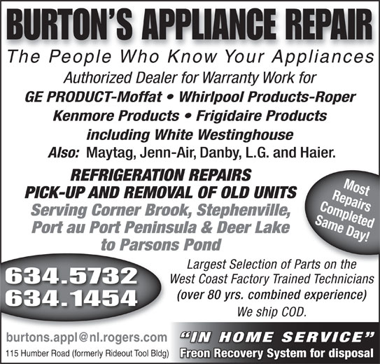 Burtons Appliance Repairs (709-634-5732) - Display Ad - (over 80 yrs. combined experience) 634.1454 We ship COD. IN HOME SERVICE 115 Humber Road (formerly Rideout Tool Bldg) Freon Recovery System for disposal 634.5732 BURTON S APPLIANCE REPAIR The People Who Know Your AppliancesThePeopleWhoKnowYourAppliances The People Who Know Your AppliancesThe People Who Know Your Appliances Authorized Dealer for Warranty Work for GE PRODUCT-Moffat   Whirlpool Products-Roper Kenmore Products   Frigidaire Products including White Westinghouse Also: Maytag, Jenn-Air, Danby, L.G. and Haier. REFRIGERATION REPAIRS RepairsMost PICK-UP AND REMOVAL OF OLD UNITS Completed Serving Corner Brook, Stephenville, Same Day! Port au Port Peninsula & Deer Lake to Parsons Pond Largest Selection of Parts on the Parts on the West Coast Factory Trained Technicians