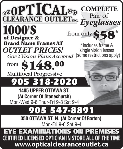Optical Clearance Outlet (905-547-8891) - Display Ad - COMPLETE Pair of Eyeglasses 1000'S from only $58 of Designer & Brand Name Frames AT *includes frame & single vision lenses OUTLET PRICES! (some restrictions apply) Gov't Vision Plans Accepted from 00 $148. Multifocal Progressive 905 318-2020 1405 UPPER OTTAWA ST. (At Corner Of Stonechurch) Mon-Wed 9-6 Thur-Fri 9-8 Sat 9-4 905 547-8891 350 OTTAWA ST. N. (At Corner Of Barton) Mon-Fri 9-6 Sat 9-4 EYE EXAMINATIONS ON PREMISES CERTIFIED LICENSED OPTICIAN IN STORE ALL OF THE TIME www.opticalclearanceoutlet.ca