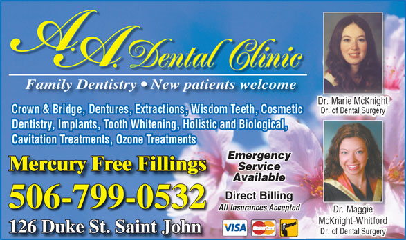 A.A. Dental Clinic (506-634-7212) - Display Ad - Mercury Free FillingsMercury Free Fillings Direct Billing 506-799-0532 All Insurances Accepted Dental Clinic Family Dentistry   New patients welcome Dr. Marie McKnight Crown & Bridge, Dentures, Extractions, Wisdom Teeth, Cosmetic Dr. of Dental Surgery Dentistry, Implants, Tooth Whitening, Holistic and Biological, Cavitation Treatments, Ozone Treatments Emergency Service Dr. MaggieDr. MaggDr. Maggie McKnight-Whitford 126 Duke St. Saint JohnJohn126 Duke St. Saint Dr. of Dental Surgery