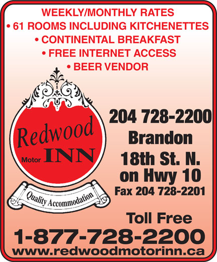 Redwood Motor Inn (204-728-2200) - Annonce illustrée======= - WEEKLY/MONTHLY RATES 61 ROOMS INCLUDING KITCHENETTES CONTINENTAL BREAKFAST FREE INTERNET ACCESS BEER VENDOR 204 728-2200 Brandon INN Motor 18th St. N. on Hwy 10 Fax 204 728-2201 Toll Free 1-877-728-2200 www.redwoodmotorinn.ca WEEKLY/MONTHLY RATES 61 ROOMS INCLUDING KITCHENETTES CONTINENTAL BREAKFAST FREE INTERNET ACCESS BEER VENDOR 204 728-2200 Brandon INN Motor 18th St. N. on Hwy 10 Fax 204 728-2201 Toll Free 1-877-728-2200 www.redwoodmotorinn.ca