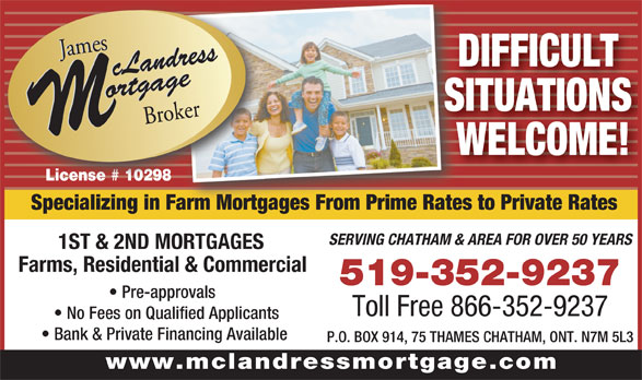 James McLandress Mortgage Broker (519-352-9237) - Annonce illustrée======= - DIFFICULT SITUATIONS WELCOME! Specializing in Farm Mortgages From Prime Rates to Private RatesFarm Mortgages From Prime Rates SERVING CHATHAM & AREA FOR OVER 50 YEARS 1ST & 2ND MORTGAGES Farms, Residential & Commercial 519-352-9237 Pre-approvals Toll Free 866-352-9237 No Fees on Qualified Applicants Bank & Private Financing Available P.O. BOX 914, 75 THAMES CHATHAM, ONT. N7M 5L3 www.mclandressmortgage.com