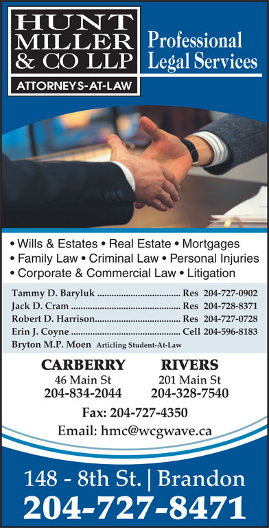 Hunt Miller & Co LLP (204-727-8471) - Annonce illustrée======= - Wills & Estates   Real Estate   Mortgages Family Law   Criminal Law   Personal Injuries Corporate & Commercial Law   Litigation Tammy D. Baryluk...................................Res 204-727-0902 Jack D. Cram..............................................Res 204-728-8371 Robert D. Harrison....................................Res 204-727-0728 Erin J. Coyne..............................................Cell 204-596-8183 Bryton M.P. Moen  Articling Student-At-Law CARBERRY RIVERS 46 Main St 201 Main St 204-834-2044 204-328-7540 148 - 8th St. Brandon 204-727-8471 Fax: 204-727-4350