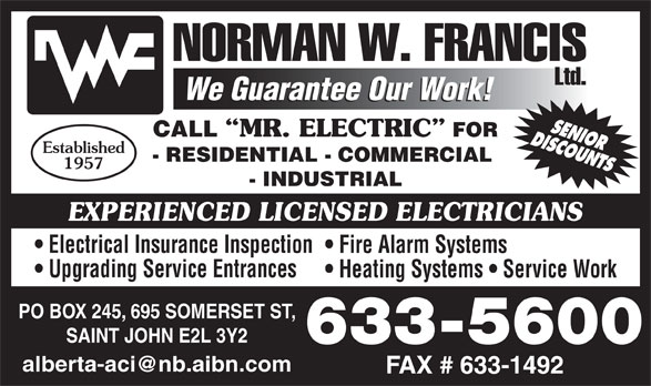 Francis Norman W Limited (506-633-5600) - Display Ad - Fire Alarm Systems Upgrading Service Entrances Heating Systems   Service Work PO BOX 245, 695 SOMERSET ST, SAINT JOHN E2L 3Y2 633-5600 CALL MR. ELECTRIC FOR Established - RESIDENTIAL - COMMERCIAL 1957 - INDUSTRIAL EXPERIENCED LICENSED ELECTRICIANS Electrical Insurance Inspection