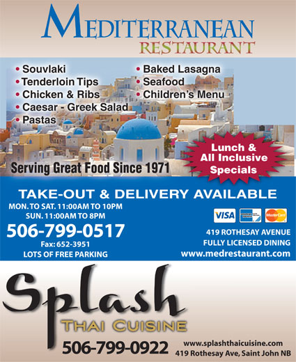 Mediterranean Restaurant (506-634-3183) - Annonce illustrée======= - Souvlaki Baked Lasagna Tenderloin Tips Seafood Chicken & Ribs Children s Menu Caesar - Greek Salad Pastas Lunch & All Inclusive Serving Great Food Since 1971Serving Great Food Since 1971 Specials TAKE-OUT & DELIVERY AVAILABLE MON. TO SAT. 11:00AM TO 10PM SUN. 11:00AM TO 8PM 419 ROTHESAY AVENUE 506-799-0517 FULLY LICENSED DINING Fax: 652-3951 www.medrestaurant.com LOTS OF FREE PARKING www.splashthaicuisine.comww 506-799-0922 419 Rothesay Ave, Saint John NB419
