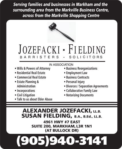 Jozefacki Fielding (905-940-3141) - Display Ad - Divorces / Separation Agreements Incorporations Collaborative Family Law Civil Litigation Notarizing Documents Talk to us about Elder Abuse ALEXANDER JOZEFACKI, LL.B. SUSAN FIELDING, B.A., B.Ed., LL.B. 4961 HWY #7 EAST SUITE 200, MARKHAM, L3R 1N1 (AT BULLOCK DR) (905)940-3141 Serving families and businesses in Markham and the surrounding area from the Markville Business Centre, across from the Markville Shopping Centre Wills & Powers of Attorney Business Reorganizations Residential Real Estate Employment Law Commercial Real Estate Business Contracts Estate Planning & Personal Injury Administration