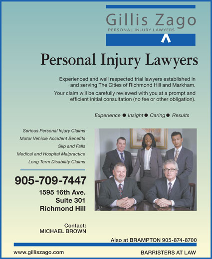 Gillis Zago PC (905-709-7447) - Display Ad - Slip and Falls Medical and Hospital Malpractice Long Term Disability Claims 905-709-7447 1595 16th Ave. Suite 301 Richmond Hill Contact: MICHAEL BROWN Also at BRAMPTON 905-874-8700 www.gilliszago.com BARRISTERS AT LAW Personal Injury Lawyers Experienced and well respected trial lawyers established in and serving The Cities of Richmond Hill and Markham. Your claim will be carefully reviewed with you at a prompt and efficient initial consultation (no fee or other obligation). Experience Insight Caring Results Serious Personal Injury Claims Motor Vehicle Accident Benefits