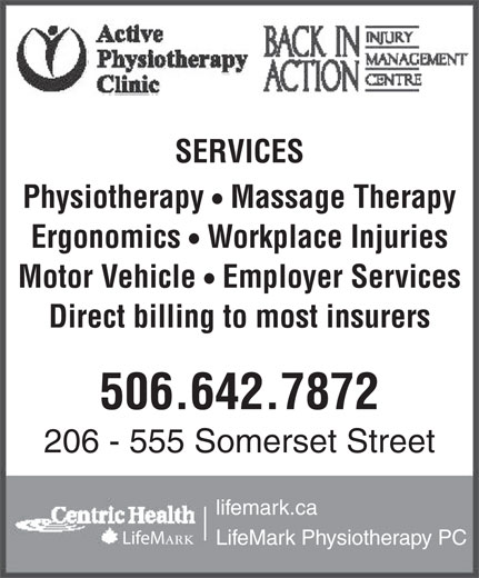 Active Physiotherapy Clinic (506-642-7872) - Display Ad - SERVICES Physiotherapy  Massage Therapy Ergonomics  Workplace Injuries Motor Vehicle  Employer Services Direct billing to most insurers 506.642.7872 206 - 555 Somerset Street lifemark.ca LifeM ark LifeMark Physiotherapy PC