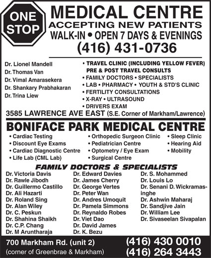 One Stop Medical Centre & Boniface Park Medical (416-431-0736) - Display Ad - ONE MEDICAL CENTRE ACCEPTING NEW PATIENTS STOP BONIFACE PARK MEDICAL CENTRE Cardiac Testing Orthopedic Surgeon Clinic Dr. K. Bezu 416 430 0010 700 Markham Rd. unit 2 corner of Greenbrae & Markham 416 264 3443 WALK-IN   OPEN 7 DAYS & EVENINGS 416 431-0736 TRAVEL CLINIC (INCLUDING YELLOW FEVER) Dr. Lionel Mandell PRE & POST TRAVEL CONSULTS Dr. Thomas Van FAMILY DOCTORS   SPECIALISTS Dr. Vimal Amarasekera LAB   PHARMACY    YOUTH & STD'S CLINIC Dr. Shankary Prabhakaran FERTILITY CONSULTATIONS Dr. Trina Liew X-RAY   ULTRASOUND DRIVERS EXAM 3585 LAWRENCE AVE EAST S.E. Corner of Markham/Lawrence Optometry / Eye Exam Mobility Life Lab (CML Lab) Surgical Centre FAMILY DOCTORS & SPECIALISTS Dr. Victoria Davis Dr. Edward Davies Dr. S. Mohammed Dr. Rawle Jibodh Dr. James Cherry Dr. Louis Lo Dr. Guillermo Castillo Dr. George Vertes Dr. Senani D. Wickramas- Dr. Ali Hazarti Dr. Peter Wan inghe Dr. Roland Sing Sleep Clinic Discount Eye Exams Pediatrician Centre Hearing Aid Cardiac Diagnostic Centre Dr. Andres Umoquit Dr. Ashwin Maharaj Dr. Alan Wiley Dr. Pamela Simmons Dr. Sandjive Jain Dr. C. Peskun Dr. Reynaldo Robes Dr. William Lee Dr. Shahina Shaikh Dr. Viet Dao Dr. Sivaseelan Sivapalan Dr. C.P. Chang Dr. David James Dr. M Aruntharaja
