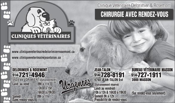 Clinique Vétérinaire Delorimier & Rosemont (514-721-4946) - Annonce illustrée======= - Clinique Vétérinaire Delorimier & Rosemont CHIRURGIE AVEC RENDEZ-VOUS CLINIQUES VÉTÉRINAIRES www.cliniqueveterinairedelorimierrosemont.ca www.cliniqueveterinairejeantalon.ca JEAN-TALON BUREAU VÉTÉRINAIRE MASSON DELORIMIER & ROSEMONT 514- 514- 728-8191 727-1911 721-4946 4760 JEAN-TALON Est 3988 MASSON 5931 de LORIMIER (stationnement) Lund. au vend. 09h à 11h (Stationnement réservé) 13h30 à 15h Lundi au vendredi 16h30 à 19h30 10h à 13h & 16h30 à 19h30 (Sur rendez-vous seulement) Samedi 9h à 12h Samedi 09h à 11h (Possibilité de rendez-vous) (Sans rendez-vous)