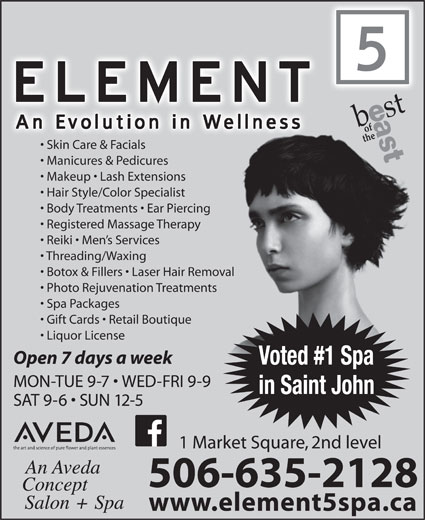 Element 5 Day Spa (506-642-7725) - Display Ad - Skin Care & Facials Manicures & Pedicures Makeup   Lash Extensions Hair Style/Color Specialist Body Treatments   Ear Piercingercing Registered Massage Therapypy Reiki   Men s Services Threading/Waxing Botox & Fillers   Laser Hair Removal Removal Photo Rejuvenation Treatmentsments Spa Packages Gift Cards   Retail Boutique ue Liquor License Open 7 days a week Voted #1 Spa MON-TUE 9-7   WED-FRI 9-9 in Saint John SAT 9-6   SUN 12-5 1 Market Square, 2nd level 506-635-2128 www.element5spa.ca