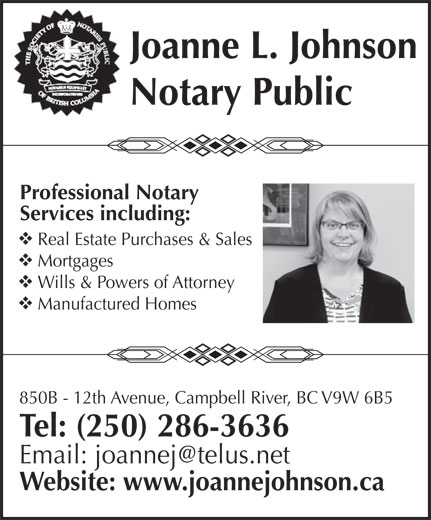 Johnson Joanne L (250-286-3636) - Display Ad - Tel: (250) 286-3636 Website: www.joannejohnson.ca 850B - 12th Avenue, Campbell River, BC V9W 6B5 Joanne L. Johnson Notary Public Professional Notary Services including: Real Estate Purchases & Sales Mortgages Wills & Powers of Attorney Manufactured Homes