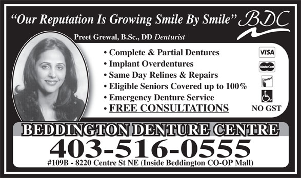 Beddington Denture Centre (403-516-0555) - Annonce illustrée======= - Our Reputation Is Growing Smile By Smile Preet Grewal, B.Sc., DD Denturist Complete & Partial Dentures Implant Overdentures Same Day Relines & Repairs Eligible Seniors Covered up to 100% Emergency Denture Service NO GST FREE CONSULTATIONS BEDDINGTON DENTURE CENTREBEDDINGTON DENTURE CENTRE 403-516-0555 #109B - 8220 Centre St NE (Inside Beddington CO-OP Mall)