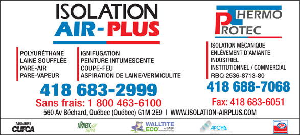Isolation Air-Plus Inc (418-683-2999) - Annonce illustrée======= - ISOLATION MÉCANIQUE ENLÈVEMENT D AMIANTE POLYURÉTHANE IGNIFUGATION INDUSTRIEL LAINE SOUFFLÉE PEINTURE INTUMESCENTE INSTITUTIONNEL / COMMERCIAL PARE-AIR COUPE-FEU PARE-VAPEUR ASPIRATION DE LAINE/VERMICULITE RBQ 2536-8713-80 418 688-7068 418 683-2999 Fax: 418 683-6051 Sans frais: 1 800 463-6100 560 Av Béchard, Québec (Québec) G1M 2E9 WWW.ISOLATION-AIRPLUS.COM MEMBRE POLYURÉTHANE GICLÉ de Recommandé