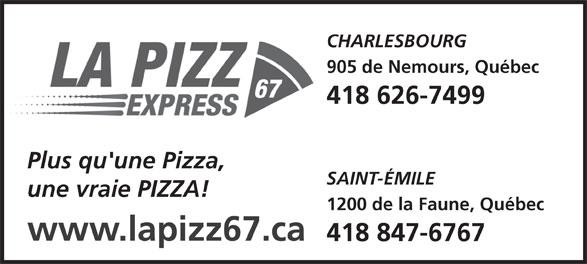 La Pizz 67 Express (418-847-6767) - Annonce illustrée======= - CHARLESBOURG 905 de Nemours, Québec 418 626-7499 Plus qu'une Pizza, SAINT-ÉMILE une vraie PIZZA! 1200 de la Faune, Québec www.lapizz67.ca 418 847-6767